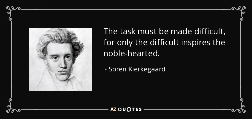 The task must be made difficult, for only the difficult inspires the noble-hearted. - Soren Kierkegaard