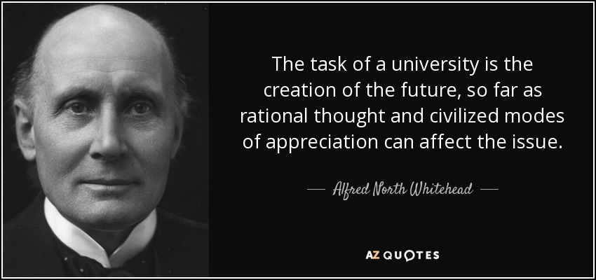 The task of a university is the creation of the future, so far as rational thought and civilized modes of appreciation can affect the issue. - Alfred North Whitehead