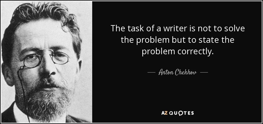 The task of a writer is not to solve the problem but to state the problem correctly. - Anton Chekhov