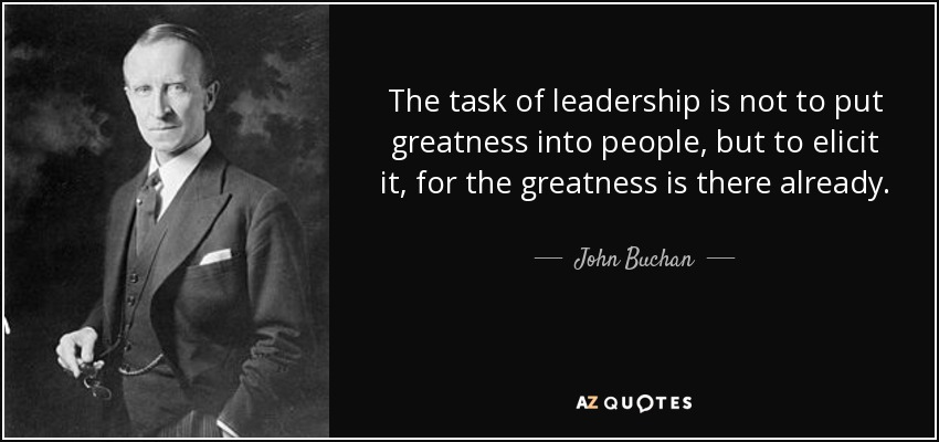 The task of leadership is not to put greatness into people, but to elicit it, for the greatness is there already. - John Buchan