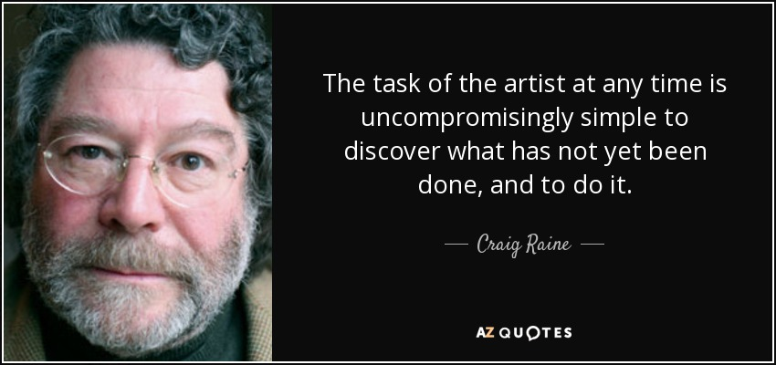 The task of the artist at any time is uncompromisingly simple to discover what has not yet been done, and to do it. - Craig Raine