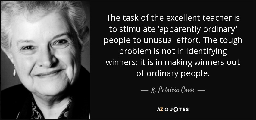 The task of the excellent teacher is to stimulate 'apparently ordinary' people to unusual effort. The tough problem is not in identifying winners: it is in making winners out of ordinary people. - K. Patricia Cross