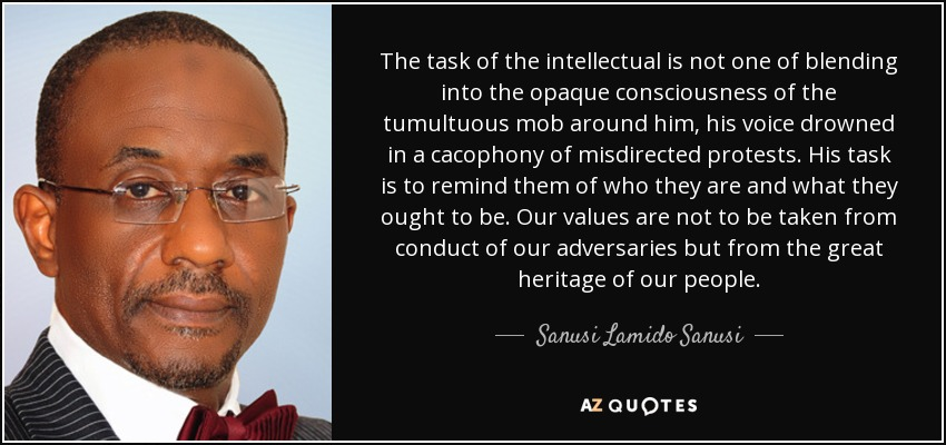 The task of the intellectual is not one of blending into the opaque consciousness of the tumultuous mob around him, his voice drowned in a cacophony of misdirected protests. His task is to remind them of who they are and what they ought to be. Our values are not to be taken from conduct of our adversaries but from the great heritage of our people. - Sanusi Lamido Sanusi