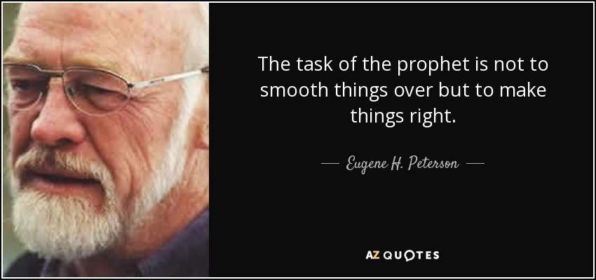 The task of the prophet is not to smooth things over but to make things right. - Eugene H. Peterson