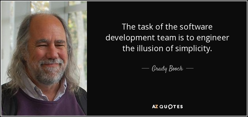 The task of the software development team is to engineer the illusion of simplicity. - Grady Booch