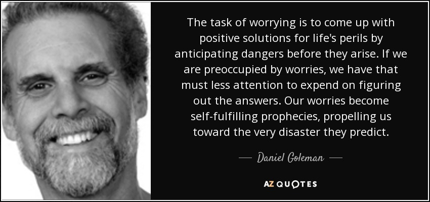The task of worrying is to come up with positive solutions for life's perils by anticipating dangers before they arise. If we are preoccupied by worries, we have that must less attention to expend on figuring out the answers. Our worries become self-fulfilling prophecies, propelling us toward the very disaster they predict. - Daniel Goleman