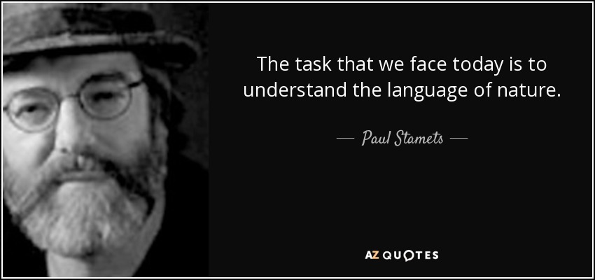 The task that we face today is to understand the language of nature. - Paul Stamets