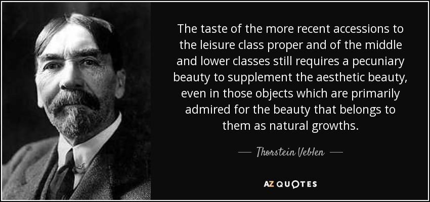 The taste of the more recent accessions to the leisure class proper and of the middle and lower classes still requires a pecuniary beauty to supplement the aesthetic beauty, even in those objects which are primarily admired for the beauty that belongs to them as natural growths. - Thorstein Veblen