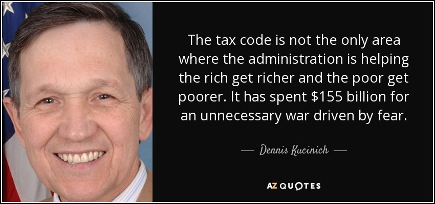 The tax code is not the only area where the administration is helping the rich get richer and the poor get poorer. It has spent $155 billion for an unnecessary war driven by fear. - Dennis Kucinich