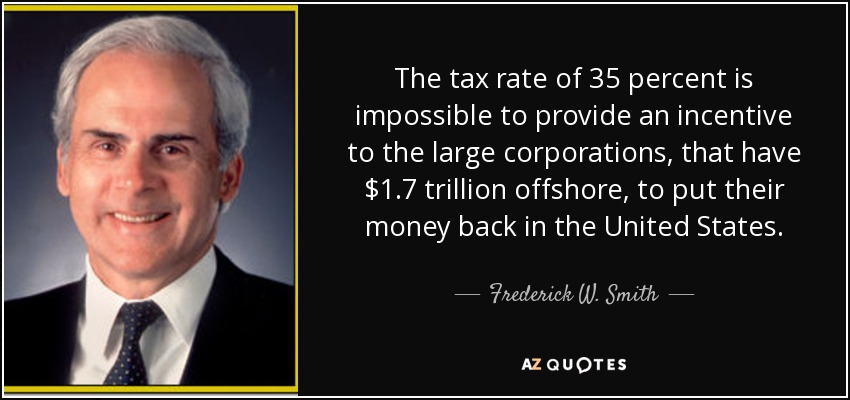 The tax rate of 35 percent is impossible to provide an incentive to the large corporations, that have $1.7 trillion offshore, to put their money back in the United States. - Frederick W. Smith