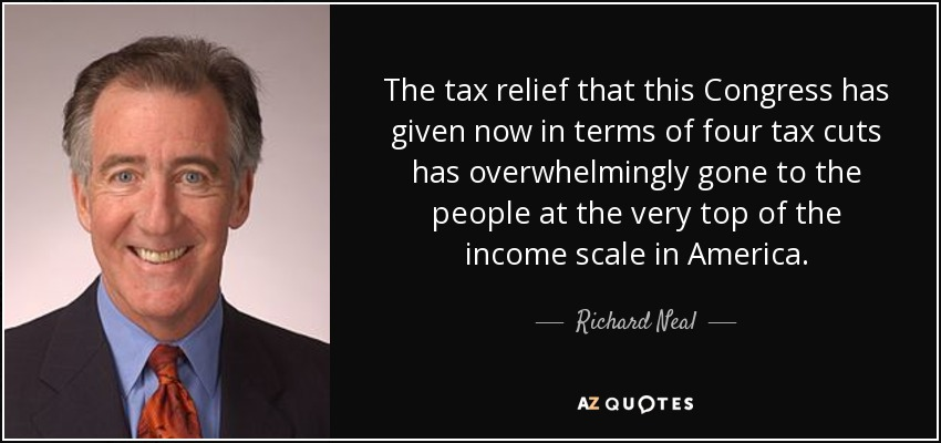 The tax relief that this Congress has given now in terms of four tax cuts has overwhelmingly gone to the people at the very top of the income scale in America. - Richard Neal
