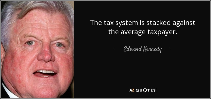 The tax system is stacked against the average taxpayer. - Edward Kennedy
