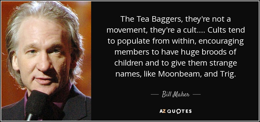 The Tea Baggers, they're not a movement, they're a cult.... Cults tend to populate from within, encouraging members to have huge broods of children and to give them strange names, like Moonbeam, and Trig. - Bill Maher