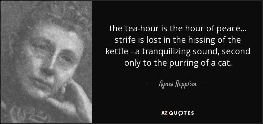 the tea-hour is the hour of peace ... strife is lost in the hissing of the kettle - a tranquilizing sound, second only to the purring of a cat. - Agnes Repplier