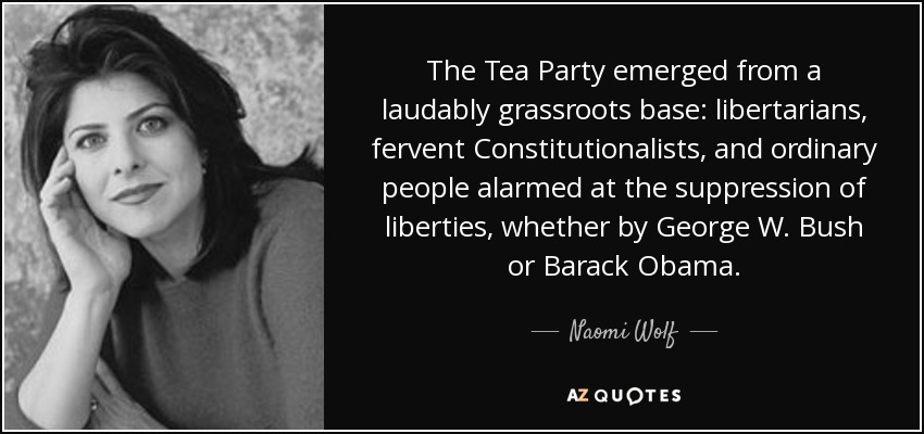 The Tea Party emerged from a laudably grassroots base: libertarians, fervent Constitutionalists, and ordinary people alarmed at the suppression of liberties, whether by George W. Bush or Barack Obama. - Naomi Wolf