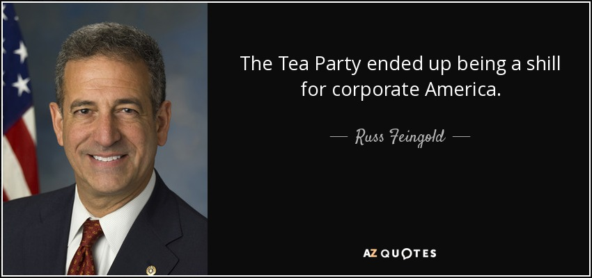The Tea Party ended up being a shill for corporate America. - Russ Feingold