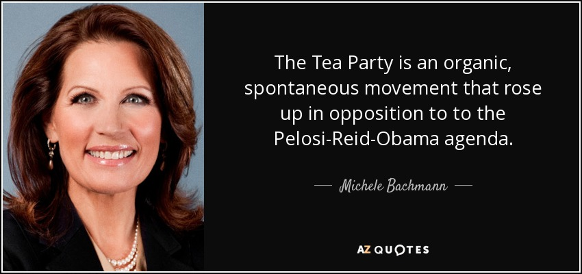 The Tea Party is an organic, spontaneous movement that rose up in opposition to to the Pelosi-Reid-Obama agenda. - Michele Bachmann