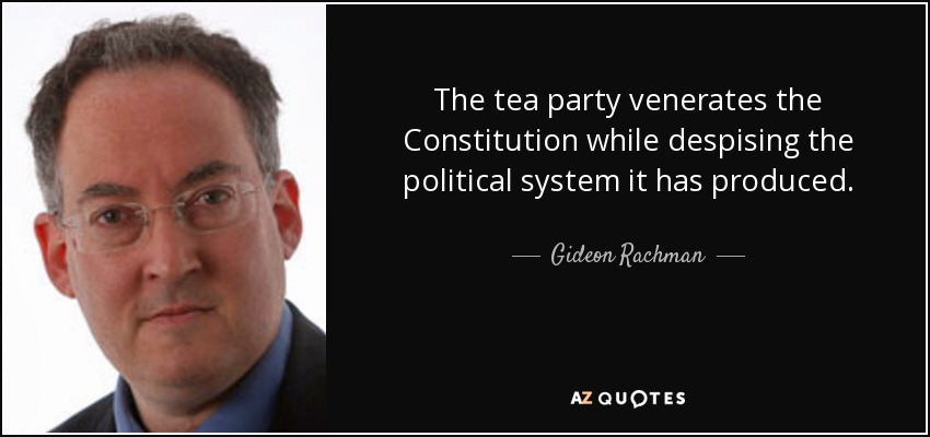 The tea party venerates the Constitution while despising the political system it has produced. - Gideon Rachman