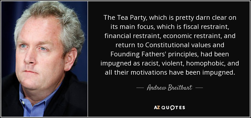 The Tea Party, which is pretty darn clear on its main focus, which is fiscal restraint, financial restraint, economic restraint, and return to Constitutional values and Founding Fathers' principles, had been impugned as racist, violent, homophobic, and all their motivations have been impugned. - Andrew Breitbart