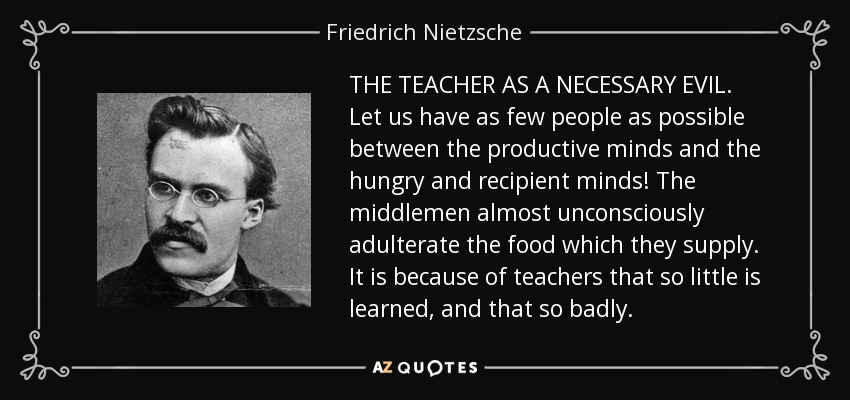 THE TEACHER AS A NECESSARY EVIL. Let us have as few people as possible between the productive minds and the hungry and recipient minds! The middlemen almost unconsciously adulterate the food which they supply. It is because of teachers that so little is learned, and that so badly. - Friedrich Nietzsche