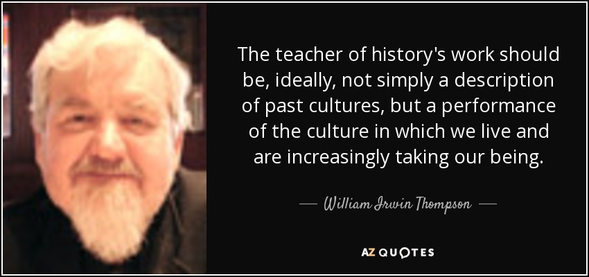 The teacher of history's work should be, ideally, not simply a description of past cultures, but a performance of the culture in which we live and are increasingly taking our being. - William Irwin Thompson