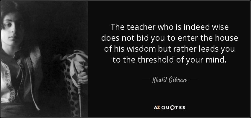 The teacher who is indeed wise does not bid you to enter the house of his wisdom but rather leads you to the threshold of your mind. - Khalil Gibran