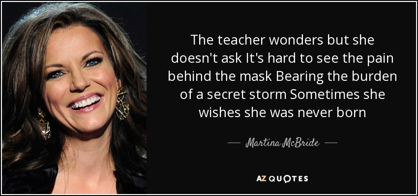 The teacher wonders but she doesn't ask It's hard to see the pain behind the mask Bearing the burden of a secret storm Sometimes she wishes she was never born - Martina McBride