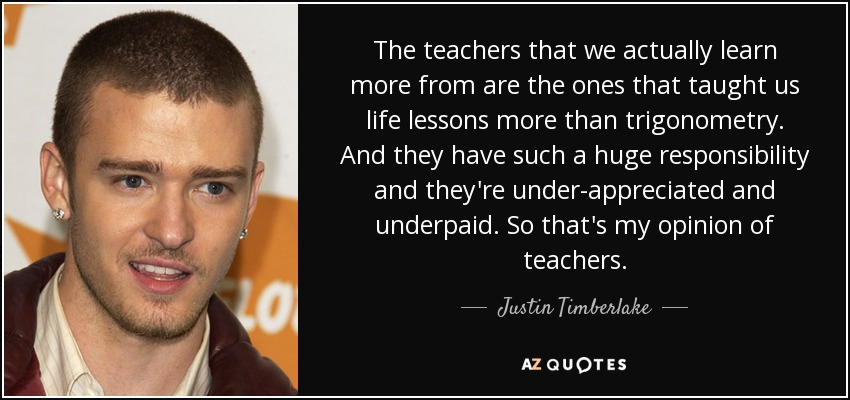 The teachers that we actually learn more from are the ones that taught us life lessons more than trigonometry. And they have such a huge responsibility and they're under-appreciated and underpaid. So that's my opinion of teachers. - Justin Timberlake