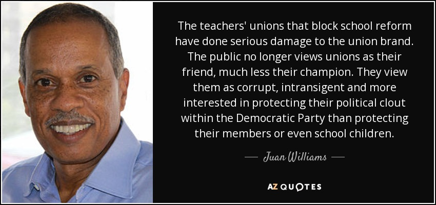 The teachers' unions that block school reform have done serious damage to the union brand. The public no longer views unions as their friend, much less their champion. They view them as corrupt, intransigent and more interested in protecting their political clout within the Democratic Party than protecting their members or even school children. - Juan Williams