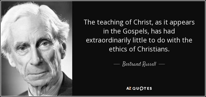 The teaching of Christ, as it appears in the Gospels, has had extraordinarily little to do with the ethics of Christians. - Bertrand Russell