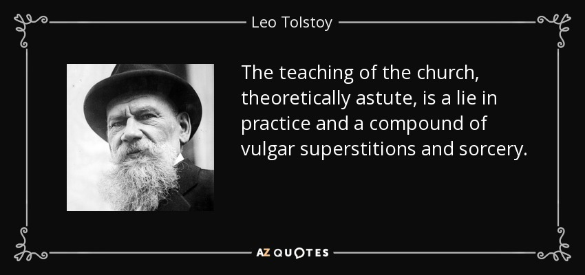 The teaching of the church, theoretically astute, is a lie in practice and a compound of vulgar superstitions and sorcery. - Leo Tolstoy