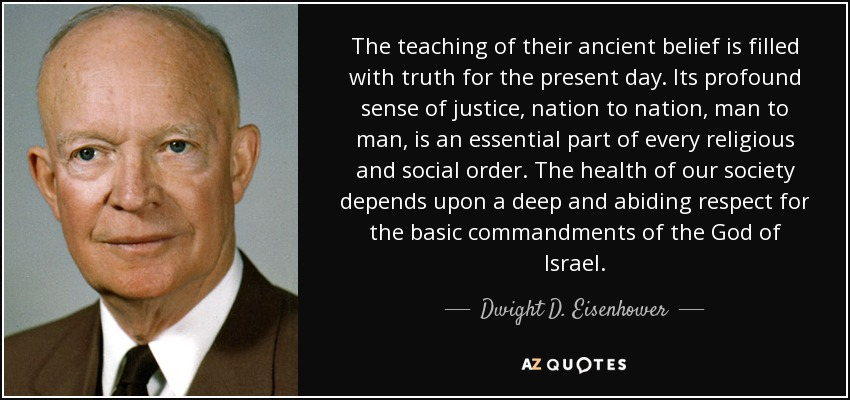 The teaching of their ancient belief is filled with truth for the present day. Its profound sense of justice, nation to nation, man to man, is an essential part of every religious and social order. The health of our society depends upon a deep and abiding respect for the basic commandments of the God of Israel. - Dwight D. Eisenhower