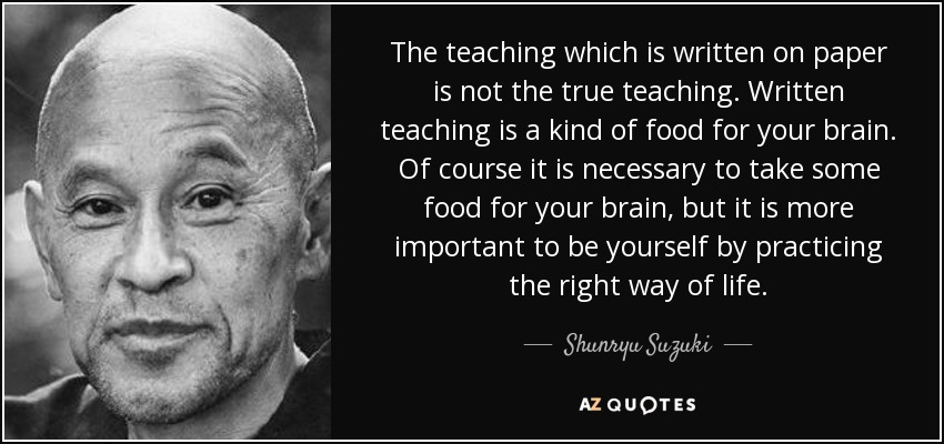 The teaching which is written on paper is not the true teaching. Written teaching is a kind of food for your brain. Of course it is necessary to take some food for your brain, but it is more important to be yourself by practicing the right way of life. - Shunryu Suzuki