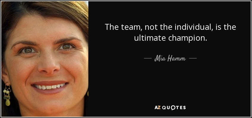 The team, not the individual, is the ultimate champion. - Mia Hamm