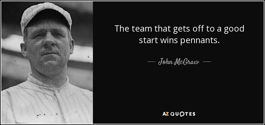 The team that gets off to a good start wins pennants. - John McGraw