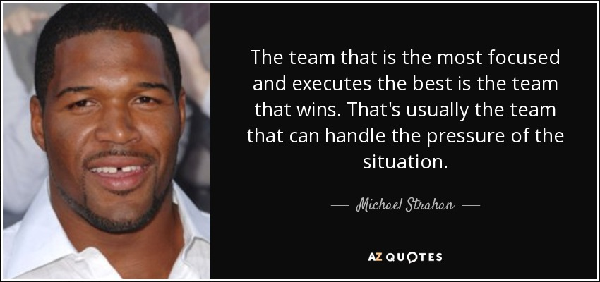 The team that is the most focused and executes the best is the team that wins. That's usually the team that can handle the pressure of the situation. - Michael Strahan