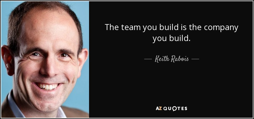 The team you build is the company you build. - Keith Rabois
