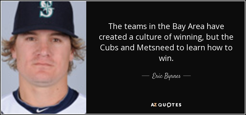 The teams in the Bay Area have created a culture of winning, but the Cubs and Metsneed to learn how to win. - Eric Byrnes