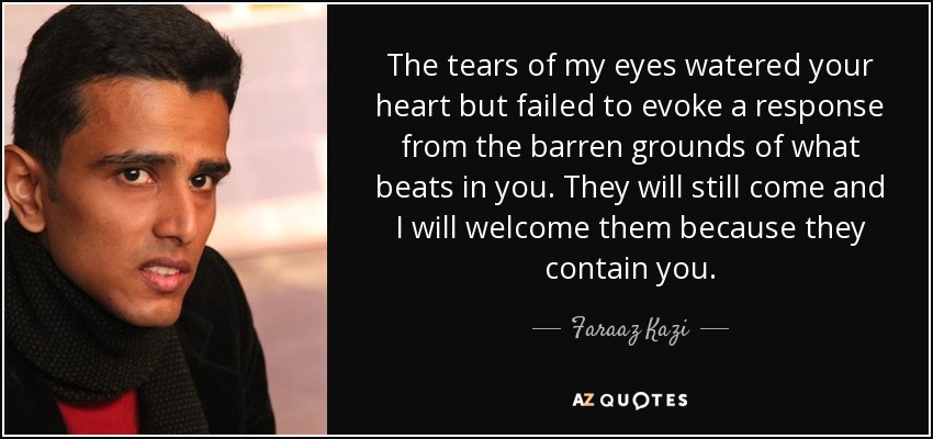 The tears of my eyes watered your heart but failed to evoke a response from the barren grounds of what beats in you. They will still come and I will welcome them because they contain you. - Faraaz Kazi