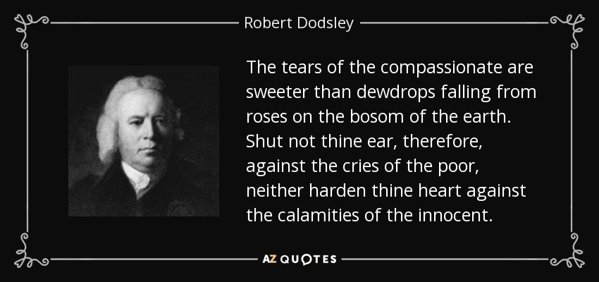 The tears of the compassionate are sweeter than dewdrops falling from roses on the bosom of the earth. Shut not thine ear, therefore, against the cries of the poor, neither harden thine heart against the calamities of the innocent. - Robert Dodsley