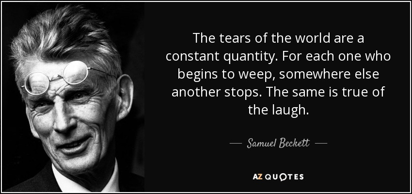 The tears of the world are a constant quantity. For each one who begins to weep, somewhere else another stops. The same is true of the laugh. - Samuel Beckett