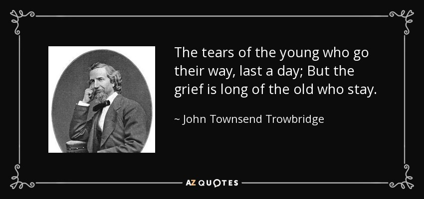 The tears of the young who go their way, last a day; But the grief is long of the old who stay. - John Townsend Trowbridge