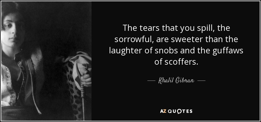 The tears that you spill, the sorrowful, are sweeter than the laughter of snobs and the guffaws of scoffers. - Khalil Gibran