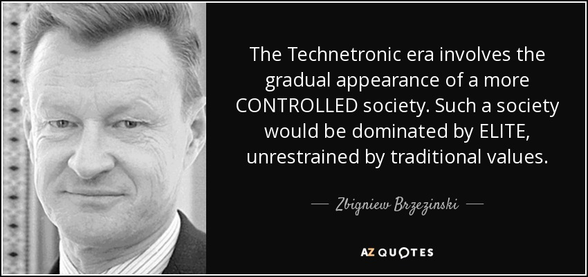 The Technetronic era involves the gradual appearance of a more CONTROLLED society. Such a society would be dominated by ELITE, unrestrained by traditional values. - Zbigniew Brzezinski