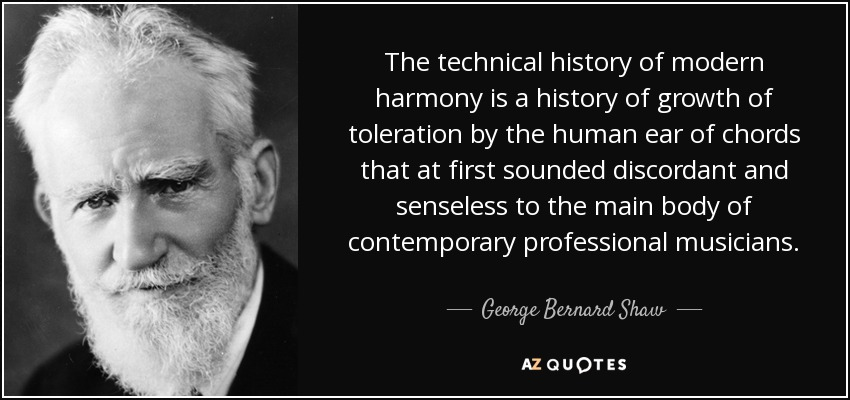 The technical history of modern harmony is a history of growth of toleration by the human ear of chords that at first sounded discordant and senseless to the main body of contemporary professional musicians. - George Bernard Shaw