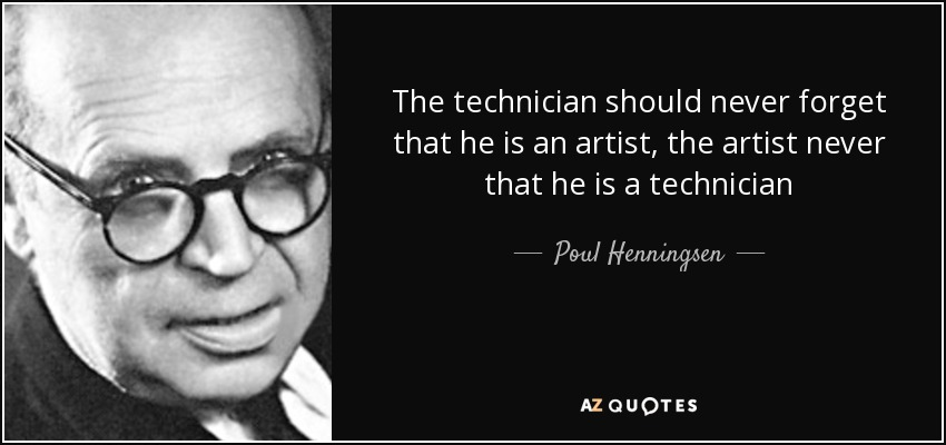 The technician should never forget that he is an artist, the artist never that he is a technician - Poul Henningsen