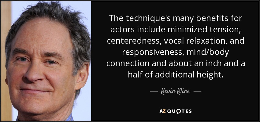 The technique's many benefits for actors include minimized tension, centeredness, vocal relaxation, and responsiveness, mind/body connection and about an inch and a half of additional height. - Kevin Kline