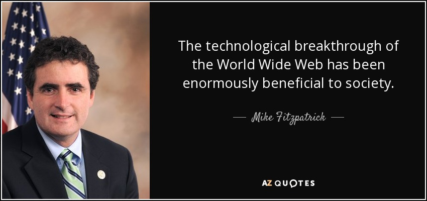 The technological breakthrough of the World Wide Web has been enormously beneficial to society. - Mike Fitzpatrick