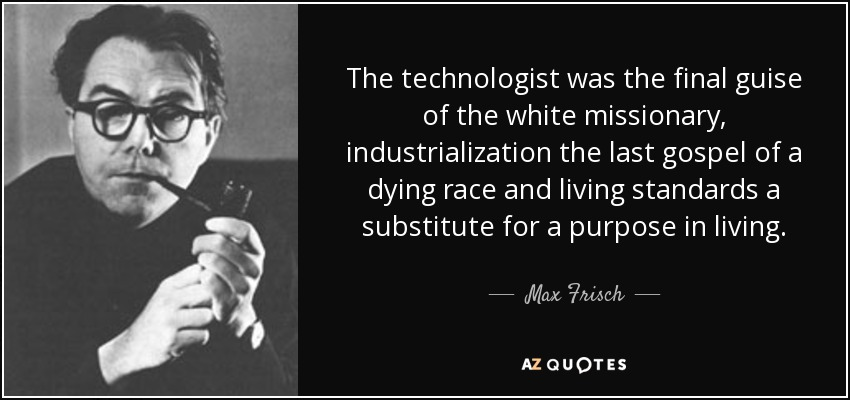 The technologist was the final guise of the white missionary, industrialization the last gospel of a dying race and living standards a substitute for a purpose in living. - Max Frisch