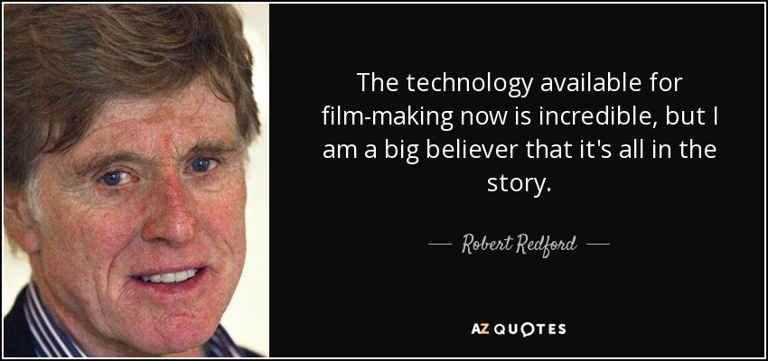 The technology available for film-making now is incredible, but I am a big believer that it's all in the story. - Robert Redford
